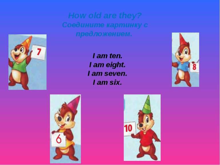 How old are they? Соедините картинку с предложением. I am ten. I am eight. I ...