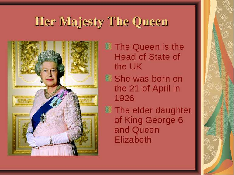 Her Majesty The Queen The Queen is the Head of State of the UK She was born o...