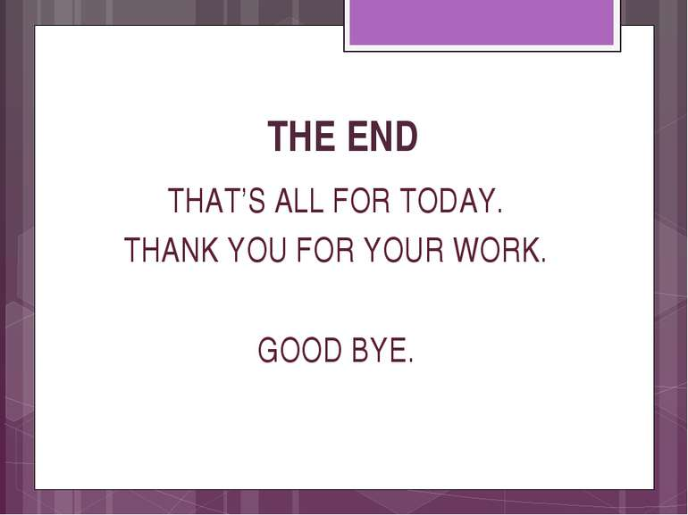 THE END THAT'S ALL FOR TODAY. THANK YOU FOR YOUR WORK. GOOD BYE. valivkass - ...