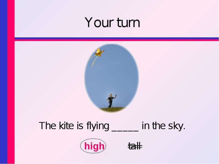 Your turn The kite is flying _____ in the sky. high tall