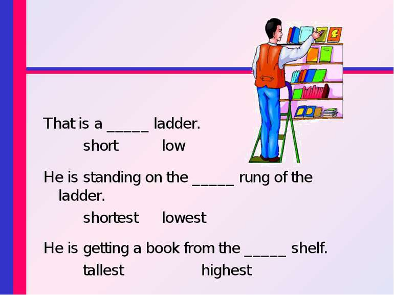 That is a _____ ladder. short low He is standing on the _____ rung of the lad...