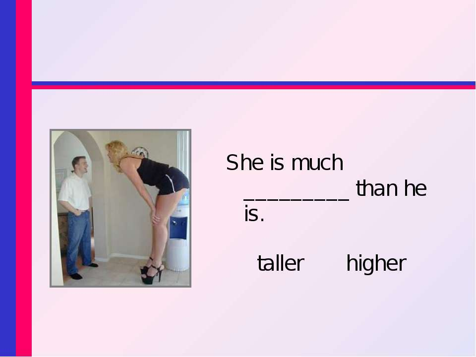 She is much _________ than he is. taller higher