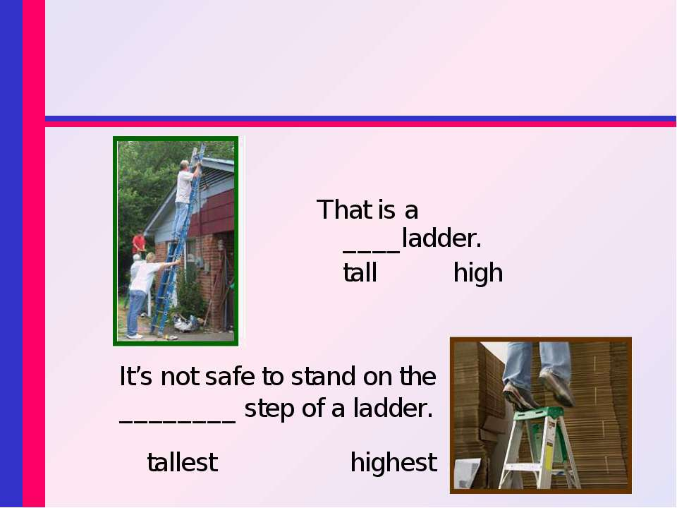 That is a ____ladder. tall high It's not safe to stand on the ________ step o...
