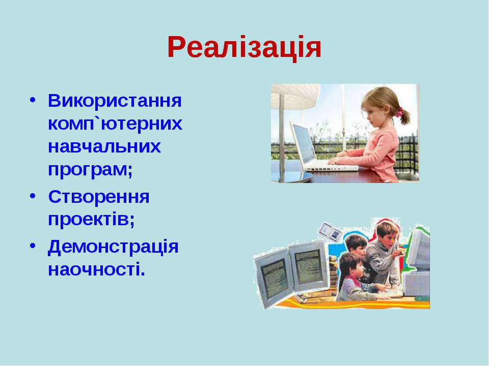 Реалізація Використання комп`ютерних навчальних програм; Створення проектів; ...