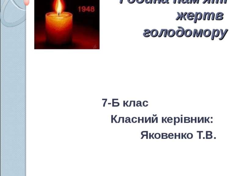 ДЗВОНИ СКОРБОТИ Година пам'яті жертв голодомору 7-Б клас Класний керівник: Як...