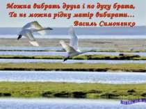 Можна вибрать друга і по духу брата, Та не можна рідну матір вибирати… Василь...