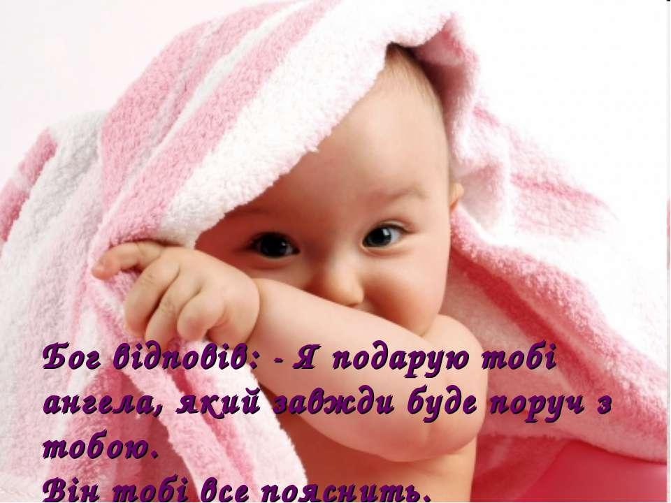 Бог відповів: - Я подарую тобі ангела, який завжди буде поруч з тобою. Він то...