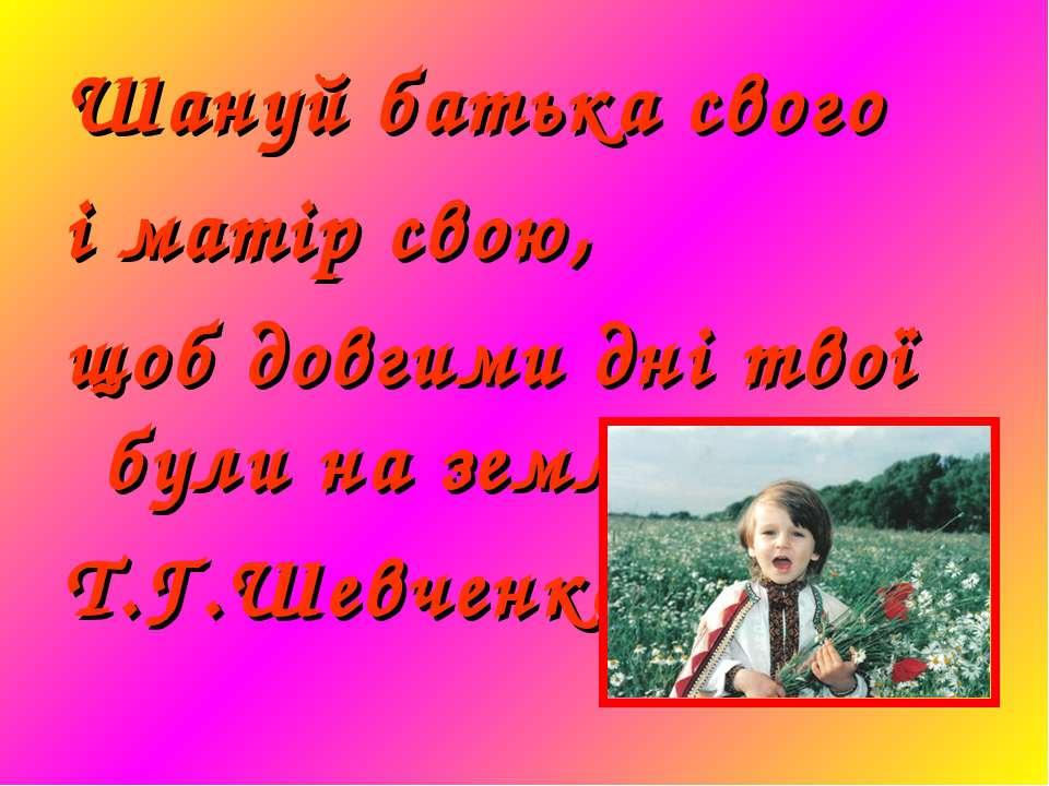 Шануй батька свого і матір свою, щоб довгими дні твої були на землі… Т.Г.Шевч...