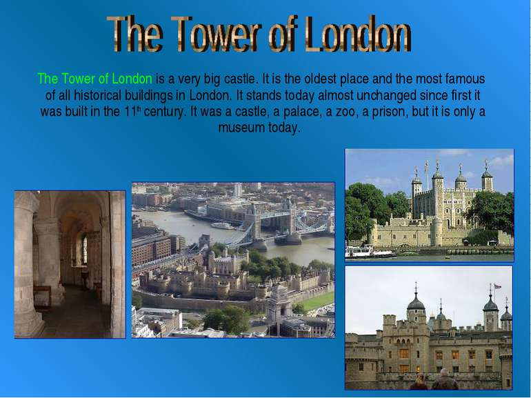The Tower of London is a very big castle. It is the oldest place and the most...