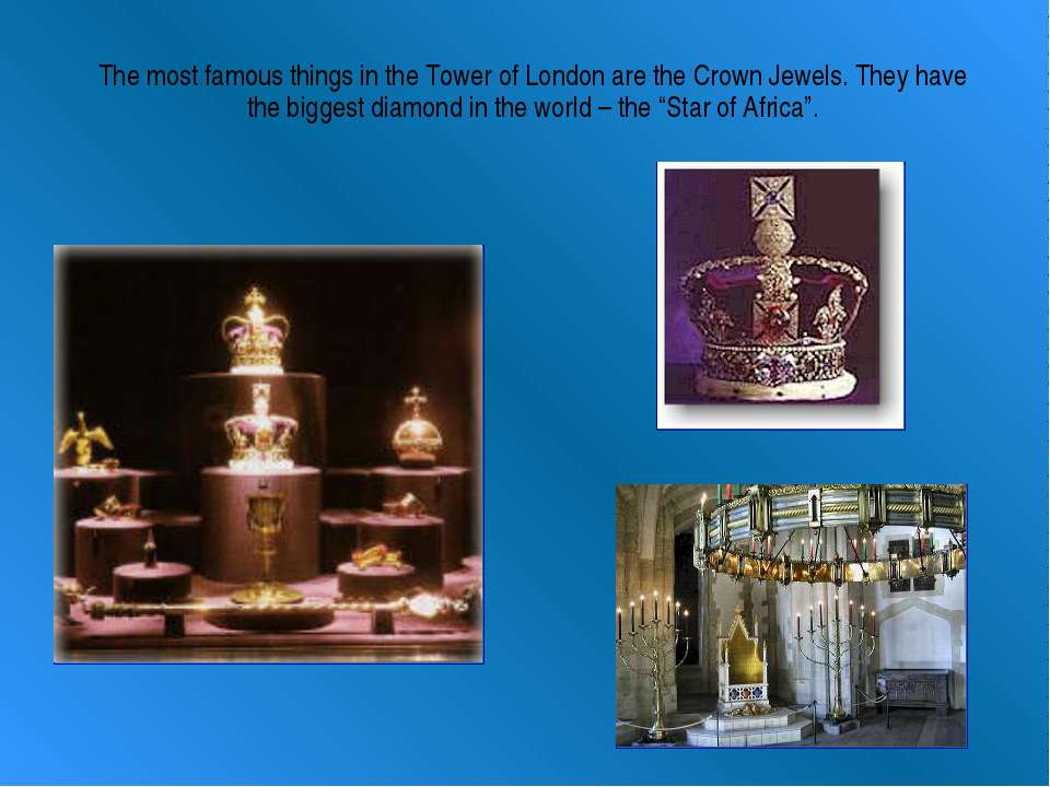 The most famous things in the Tower of London are the Crown Jewels. They have...