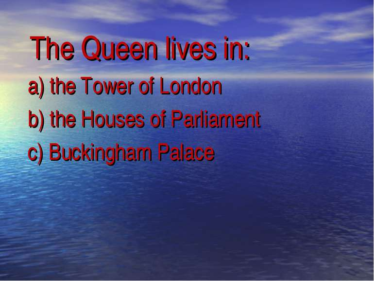 The Queen lives in: a) the Tower of London b) the Houses of Parliament c) Buc...