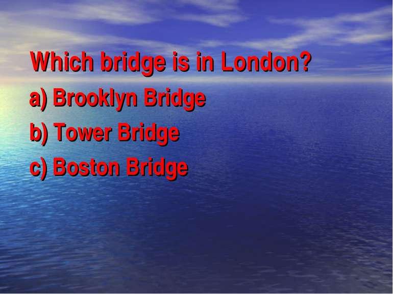 Which bridge is in London? a) Brooklyn Bridge b) Tower Bridge c) Boston Bridge