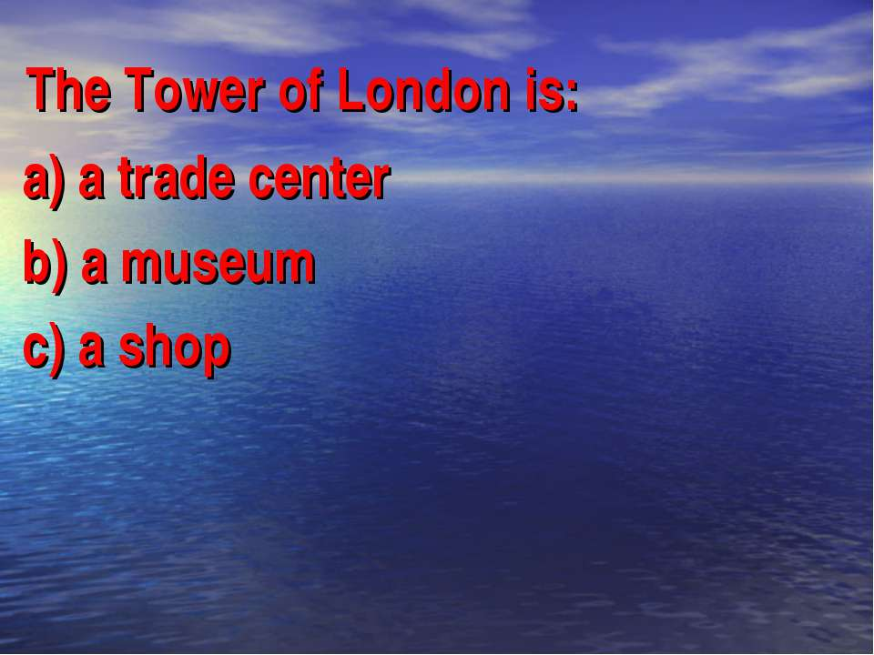 The Tower of London is: a) a trade center b) a museum c) a shop