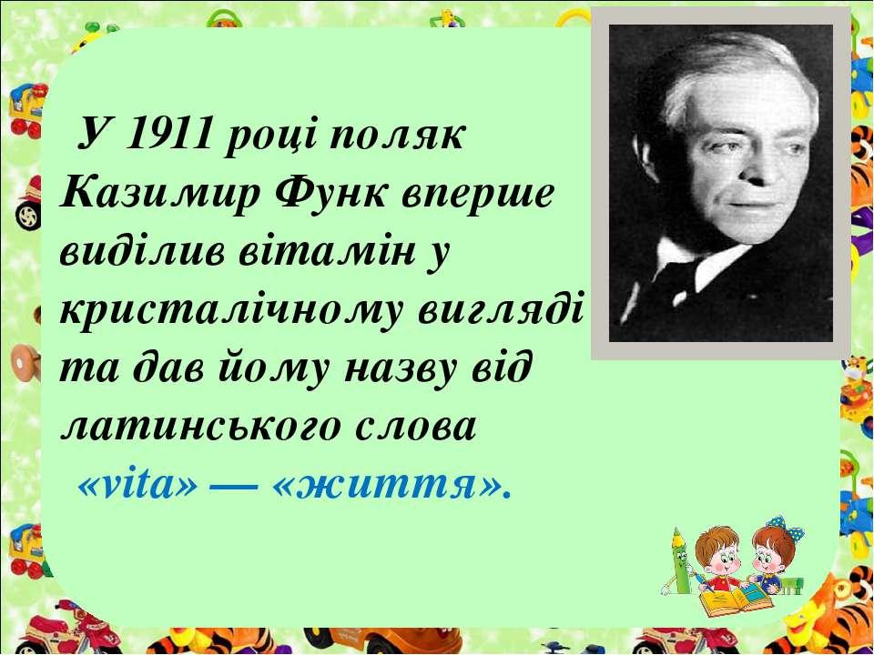 У 1911 році поляк Казимир Функ вперше виділив вітамін у кристалічному вигляді...