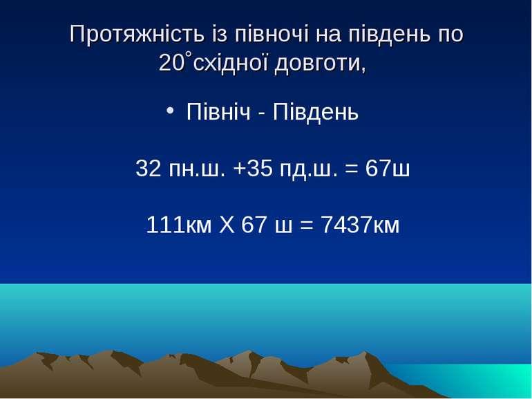 Протяжність із півночі на південь по 20˚східної довготи, Північ - Південь 32...