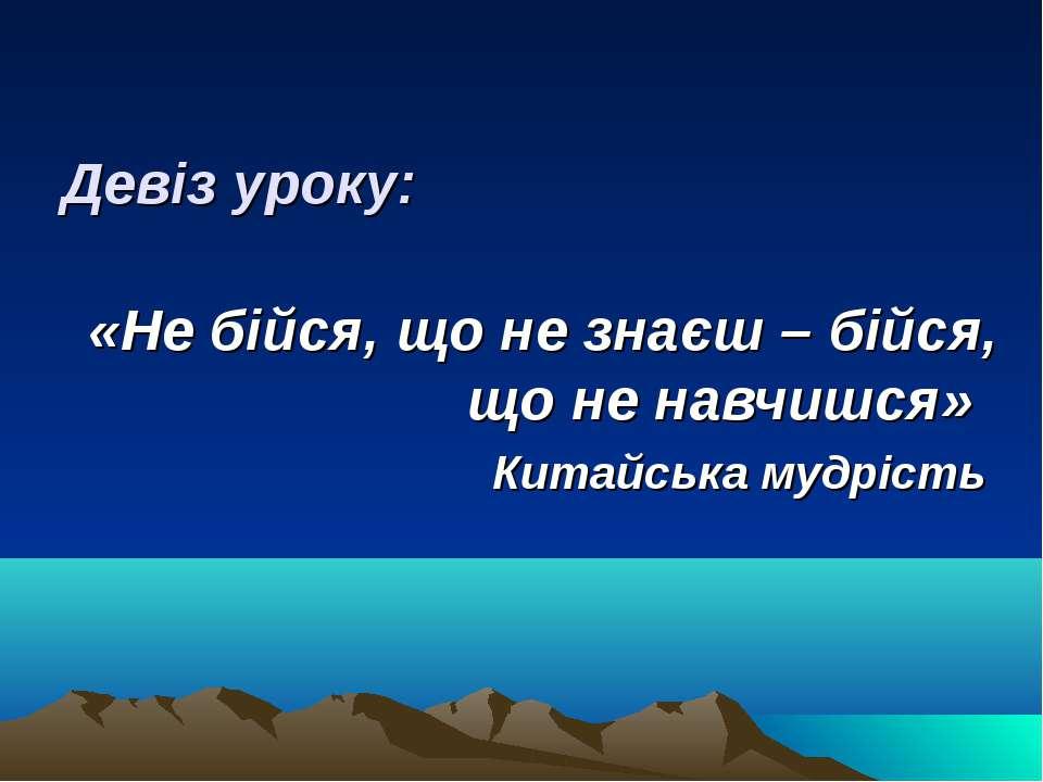 Девіз уроку: «Не бійся, що не знаєш – бійся, що не навчишся» Китайська мудрість