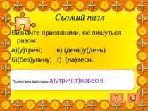 Сьомий пазл Визначте прислівники, які пишуться разом: а)(у)тричі; в) (день)у(...