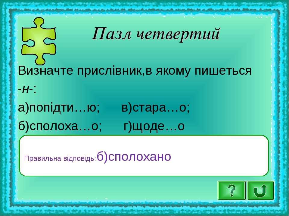 Пазл четвертий Визначте прислівник,в якому пишеться -н-: а)попідти…ю; в)стара...
