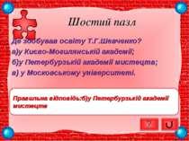 Шостий пазл Де здобував освіту Т.Г.Шевченко? а)у Києво-Могилянській академії;...
