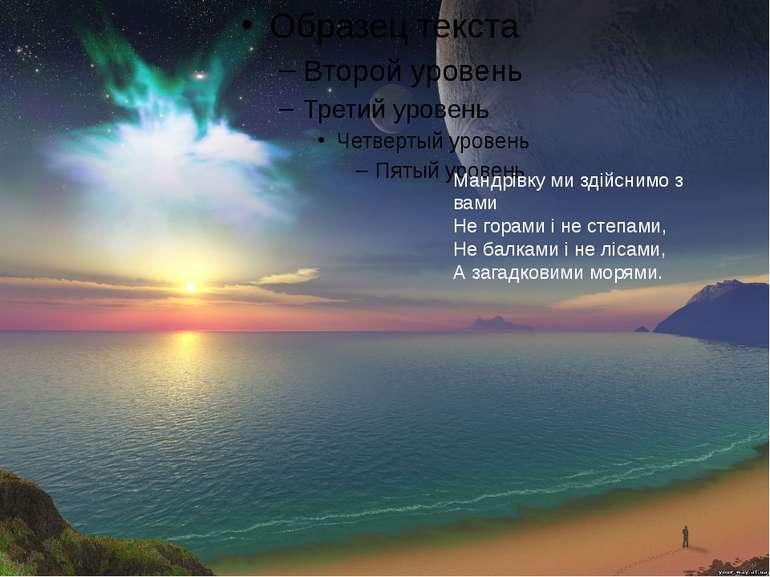 Мандрівку ми здійснимо з вами Не горами і не степами, Не балками і не лісами,...