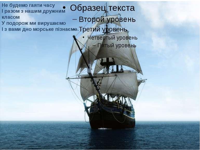 Не будемо гаяти часу І разом з нашим дружним класом У подорож ми вирушаємо І ...