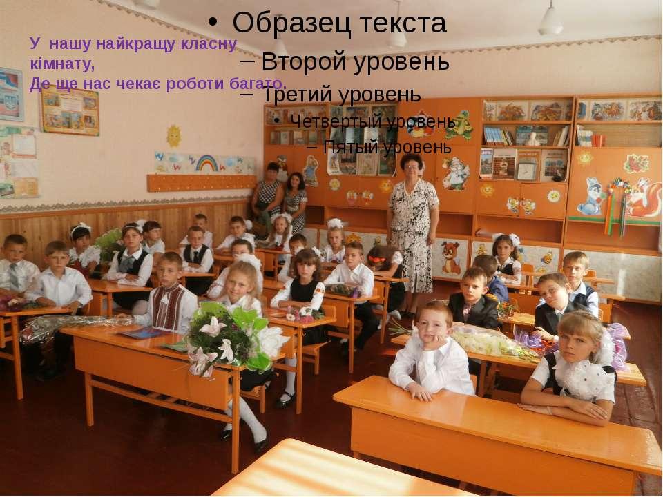 У нашу найкращу класну кімнату, Де ще нас чекає роботи багато.