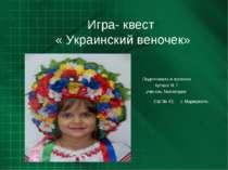 Игра- квест « Украинский веночек» Подготовила и провела Кутана Я. Г. учитель ...