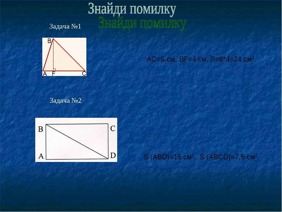 Задача №1 Задача №2 АС=6 см, BF=4 см, S=6*4=24 см2. S (АВD)=15 см2. S (АВСD)=...