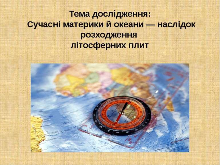 Тема дослідження: Сучасні материки й океани — наслідок розходження літосферни...