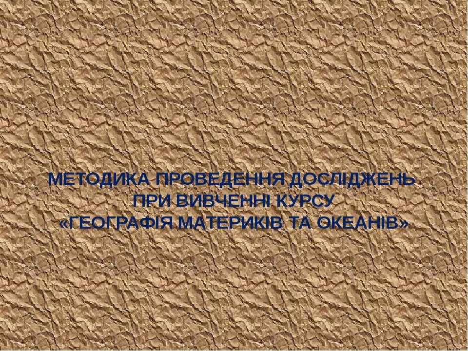 МЕТОДИКА ПРОВЕДЕННЯ ДОСЛІДЖЕНЬ ПРИ ВИВЧЕННІ КУРСУ «ГЕОГРАФІЯ МАТЕРИКІВ ТА ОКЕ...