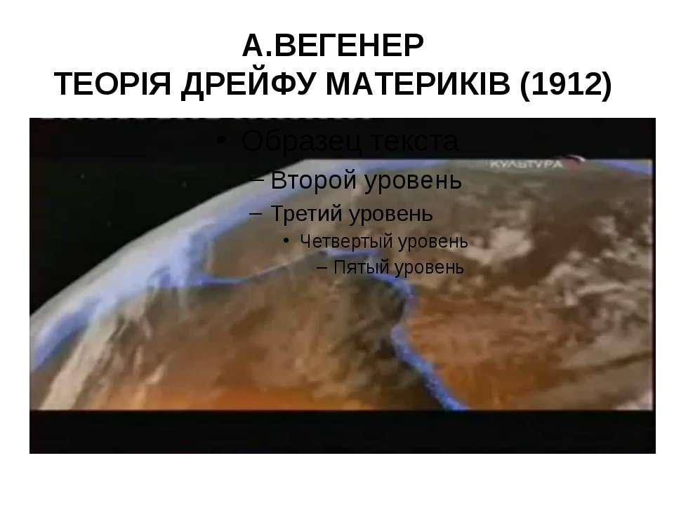 А.ВЕГЕНЕР ТЕОРІЯ ДРЕЙФУ МАТЕРИКІВ (1912)