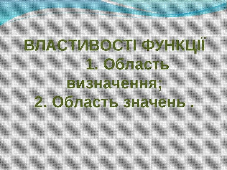 ВЛАСТИВОСТІ ФУНКЦІЇ 1. Область визначення; 2. Область значень .
