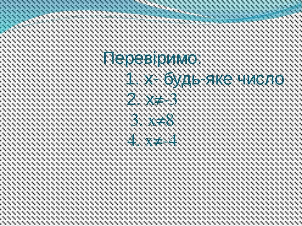Перевіримо: 1. х- будь-яке число 2. х≠-3 3. х≠8 4. х≠-4