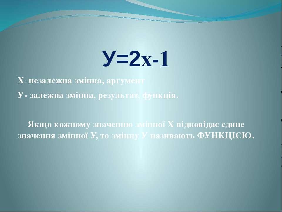 У=2х-1 Х- незалежна змінна, аргумент У- залежна змінна, результат, функція. Я...