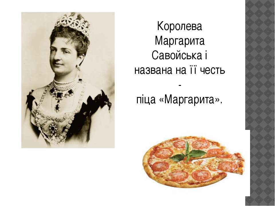 Королева Маргарита Савойська і названа на її честь - піца «Маргарита».