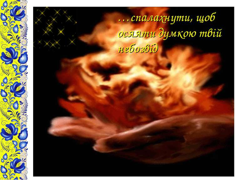 …спалахнути, щоб осяяти думкою твій небозвід