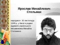 Ярослав Михайлович Стельмах народився 30 листопада 1949 р. у Києві в родині в...