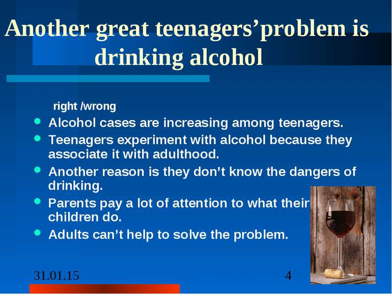Another great teenagers'problem is drinking alcohol right /wrong Alcohol case...