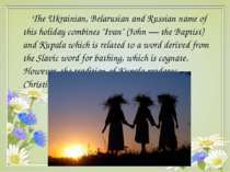 "The Ukrainian, Belarusian and Russian name of this holiday combines ""Ivan"" (J..."
