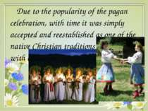 Due to the popularity of the pagan celebration, with time it was simply accep...