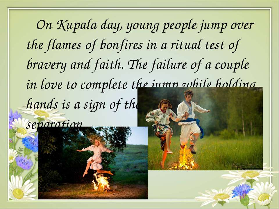 On Kupala day, young people jumpover the flames of bonfiresin a ritual test...