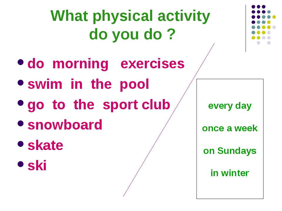 What physical activity do you do ? do morning exercises swim in the pool go t...