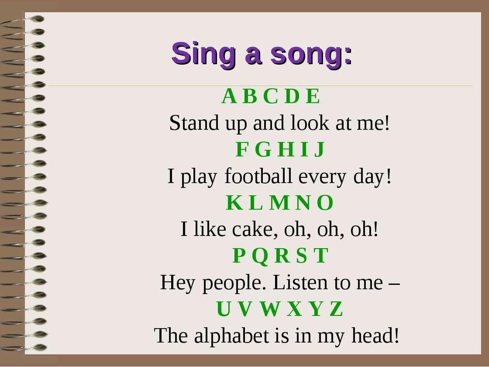 Sing a song: A B C D E Stand up and look at me! F G H I J I play football eve...