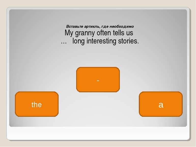 Вставьте артикль, где необходимо My granny often tells us … long interesting ...