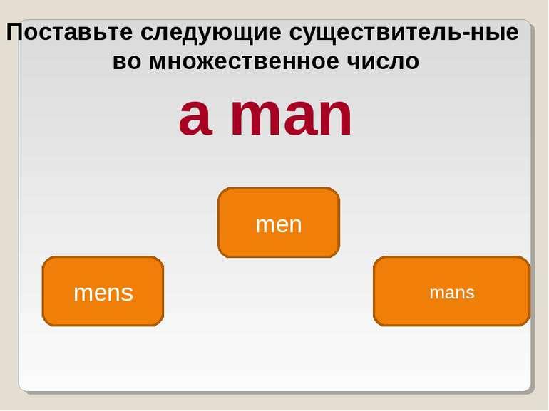 men mens mans Поставьте следующие существитель ные во множественное число a man