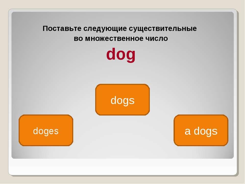 Поставьте следующие существительные во множественное число dog dogs doges a dogs