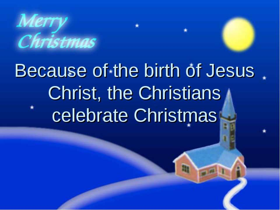 Because of the birth of Jesus Christ, the Christians celebrate Christmas