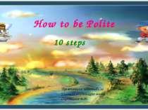 How to be Polite 10 steps Презентацию подготовила Учитель английского языка С...