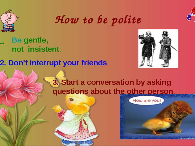 How to be polite 1. Be gentle, not insistent. 2. Don't interrupt your friends...