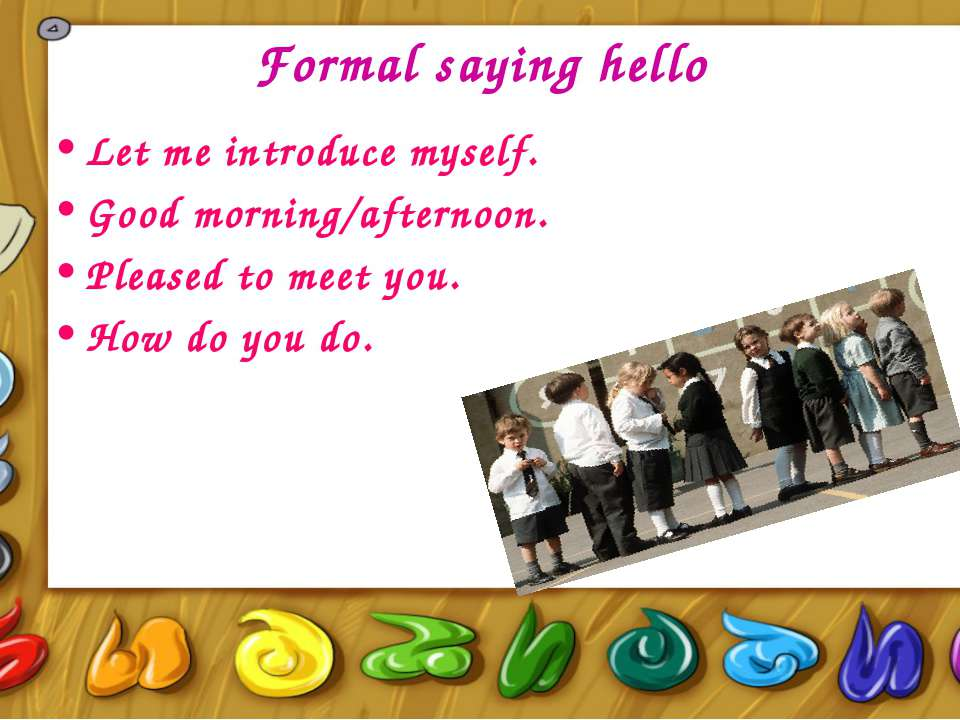 Formal saying hello Let me introduce myself. Good morning/afternoon. Pleased ...